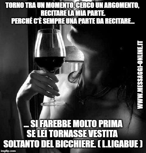 """""""Torno tra un momento, cerco un argomento, recitare la mia parte. Perché c'è sempre una parte da recitare ... ... si farebbe molto prima se lei tornasse vestita soltanto del bicchiere."""" ( Luciano Ligabue )"""