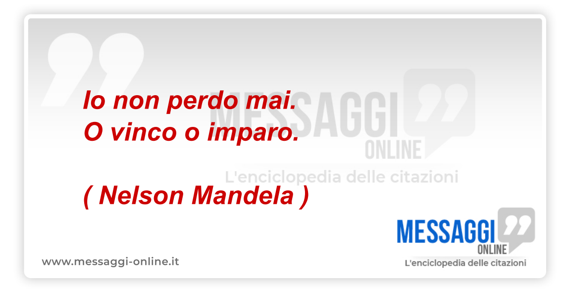 Nelson Mandela : non perdo mai , o vinco o imparo
