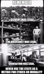 La schiavitù era legale. L'olocausto era legale. La segregazione era legale. Non usare mai lo stato come metro etico o morale.