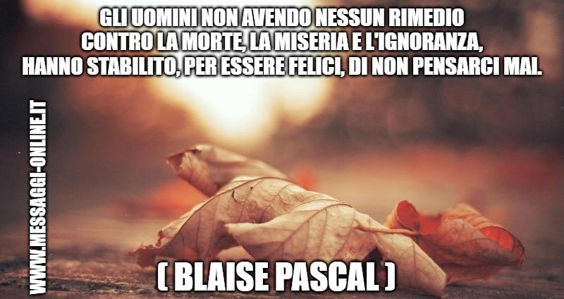 Gli uomini non avendo nessun rimedio contro la morte, la miseria e l'ignoranza, hanno stabilito, per essere felici, di non pensarci mai. ( Blaise Pascal )