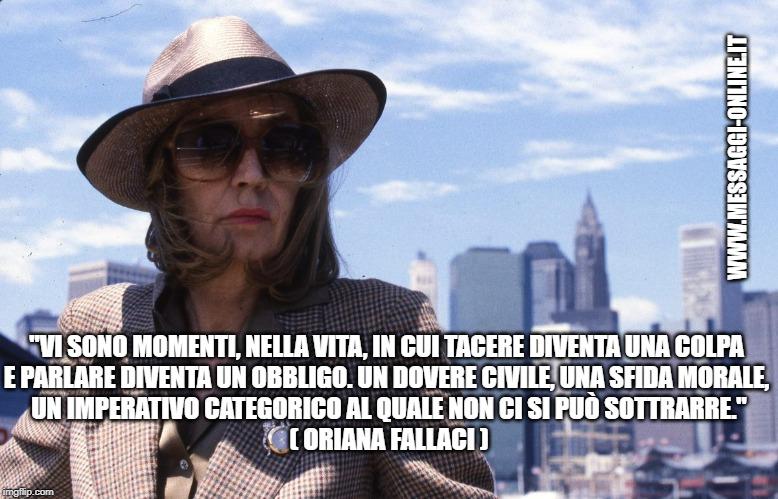 """""""Vi sono momenti, nella vita, in cui tacere diventa una colpa e parlare diventa un obbligo. Un dovere civile, una sfida morale, un imperativo categorico al quale non ci si può sottrarre."""" ( Oriana Fallaci )"""