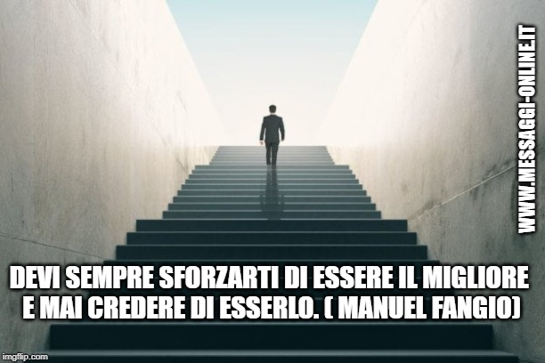 Devi sempre sforzarti di essere il migliore e mai credere di esserlo. ( Manuel Fangio )