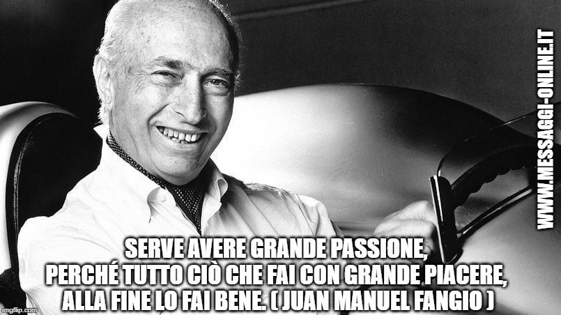 Serve avere grande passione, perché tutto ciò che fai con grande piacere, alla fine lo fai bene. ( Juan Manuel Fangio )