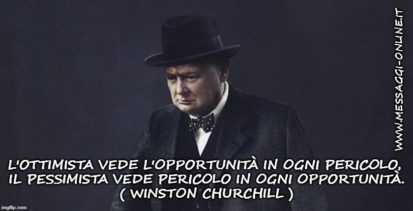 """""""L'ottimista vede l'opportunità in ogni pericolo, il pessimista vede pericolo in ogni opportunità"""". ( Winston Churchill )"""