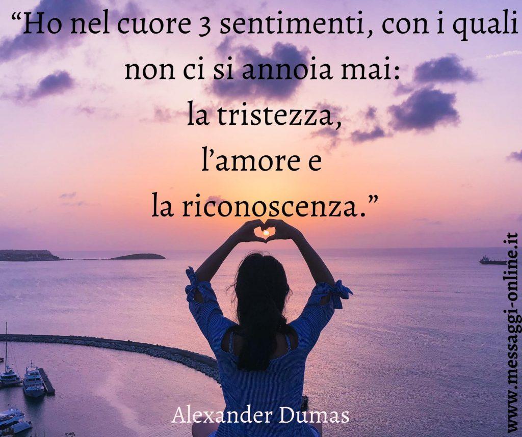 """Alexandre Dumas:""""Ho nel cuore tre sentimenti, con i quali non ci si annoia mai: la tristezza, l'amore e la riconoscenza""""."""