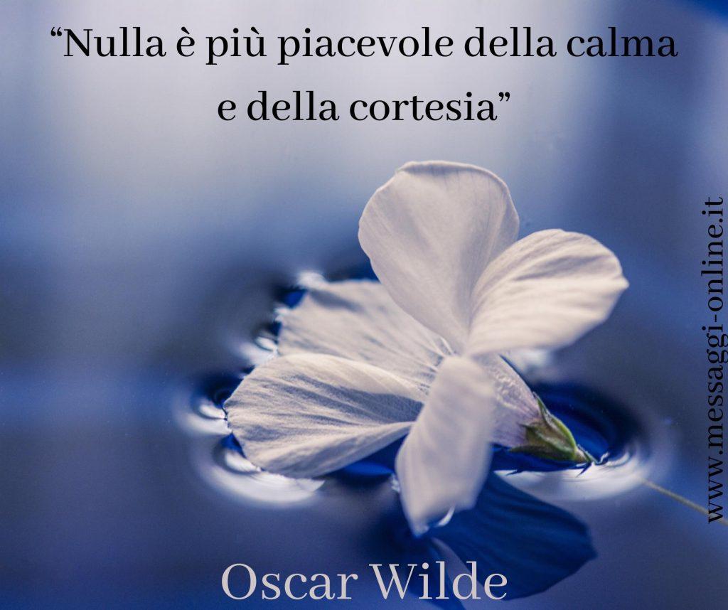 """Oscar Wilde :""""Nulla è più piacevole della calma e della cortesia""""."""