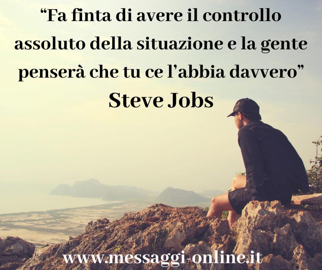 """Steve Jobs""""Fà finta di avere il controllo assoluto della situazione e la gente penserà che tu ce l'abbia davvero""""."""
