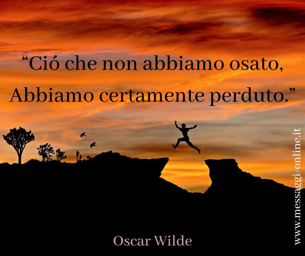 """Oscar Wilde: """"Ciò che non abbiamo osato, abbiamo certamente perduto""""."""