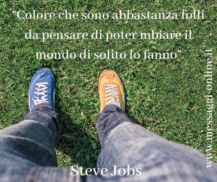 """Steve jobs:""""Coloro che sono abbastanza folli da pensare di poter cambiare il mondo di solito lo fanno""""."""