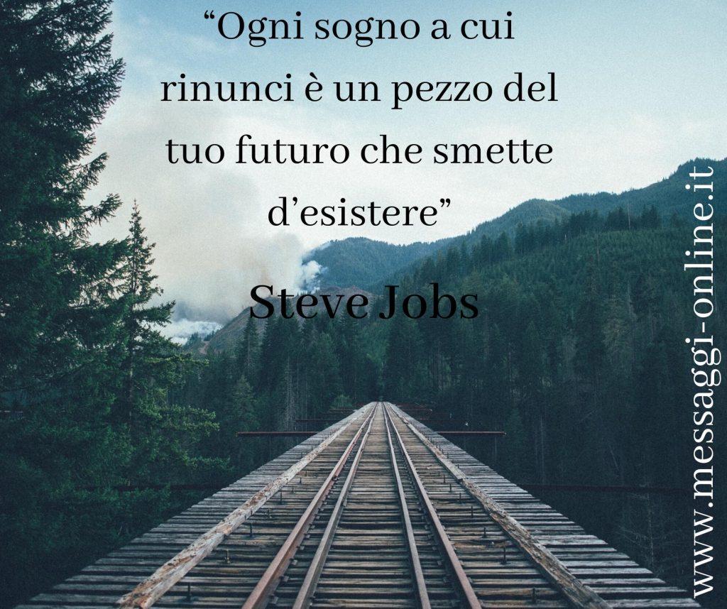 """Steve Jobs:""""Ogni sogno a cui rinunci è un pezzo del tuo futuro che smette d'esistere""""."""