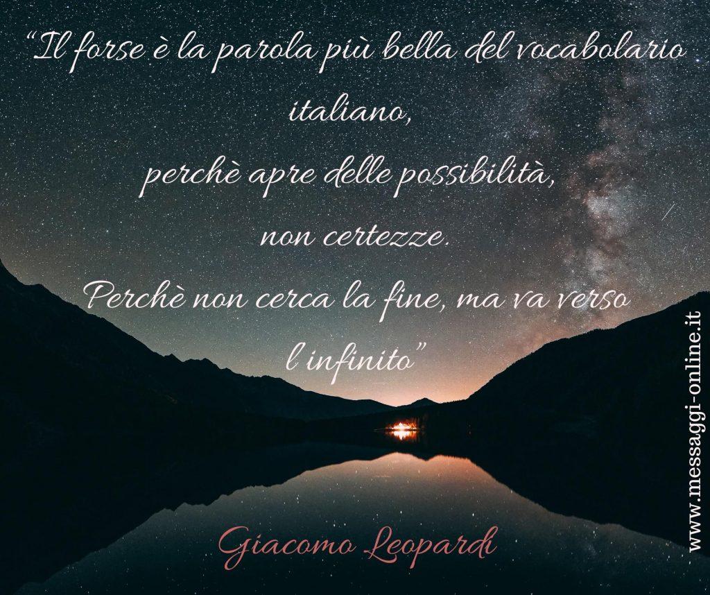 """""""Il forse è la parola più bella del vocabolario italiano, perché apre delle possibilità, non certezze. Perché non cerca la fine, ma va verso l'infinito"""" (Giaocomo Leopardi)"""