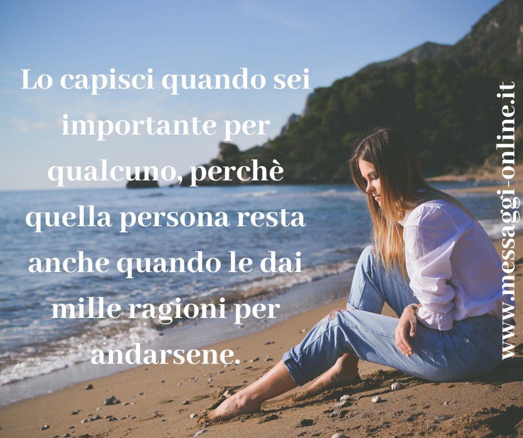 Lo capisci quando sei importante per qualcuno, perchè quell persona resta anche quando le dai mille ragioni per andarsene.