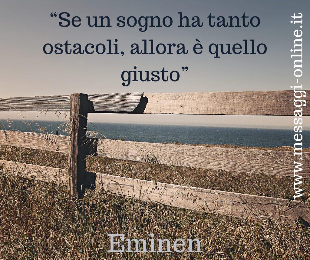 Se un sogno ha tanti ostacoli, allora è quello giusto. (Eminem)