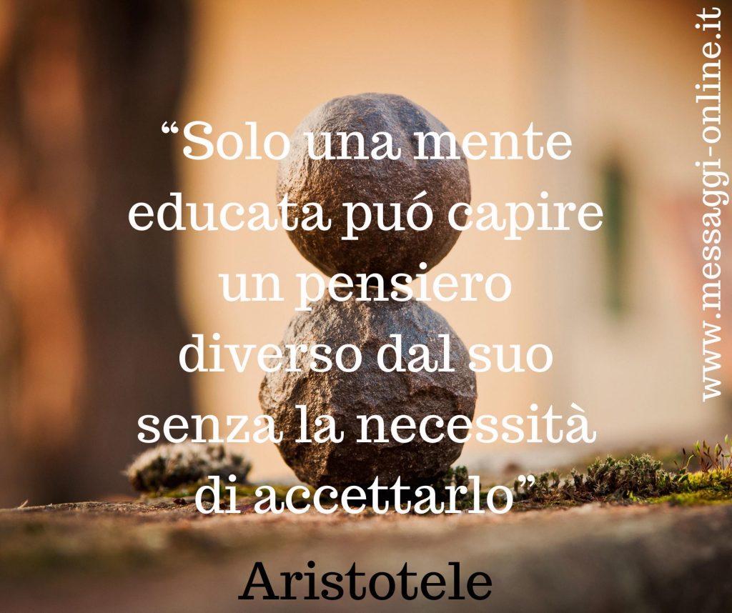 """Aristotele:""""Solo una mente educata può capire un pensiero diverso dal suo senza la necessità di accettarlo""""."""