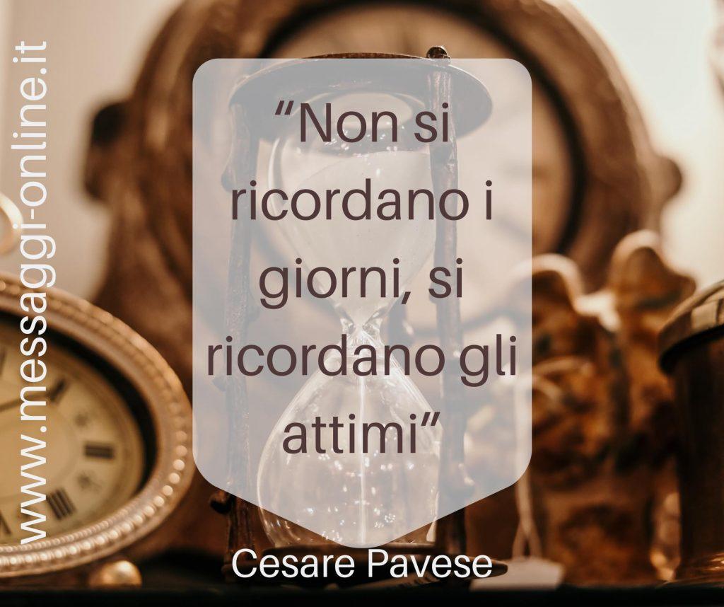 """""""Non si ricordano i giorni, si ricordano gli attimi"""" Cesare Pavese"""