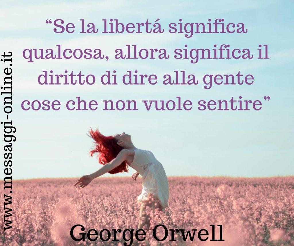 """""""Se la libertà significa qualcosa, allora significa il diritto di dire alla gente cose che non vogliono sentire"""". George Orwel"""