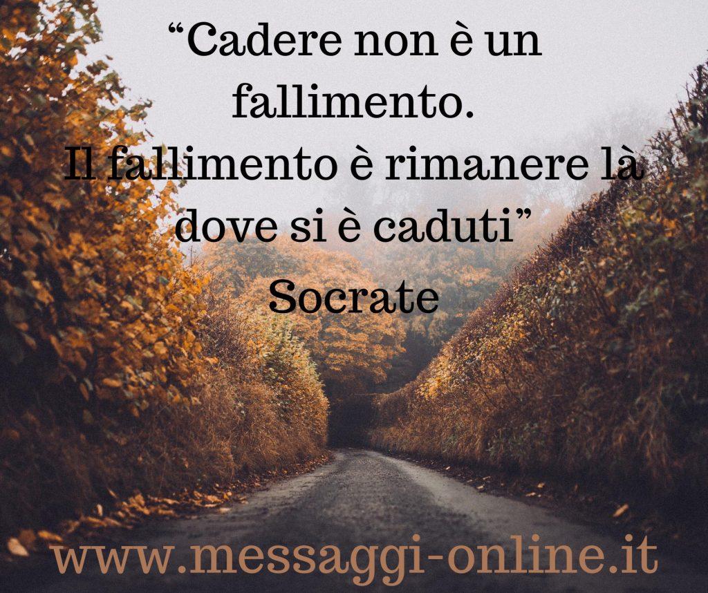 Cadere non è un fallimento. Il fallimento è rimanere là dove si è caduti. (Socrate)