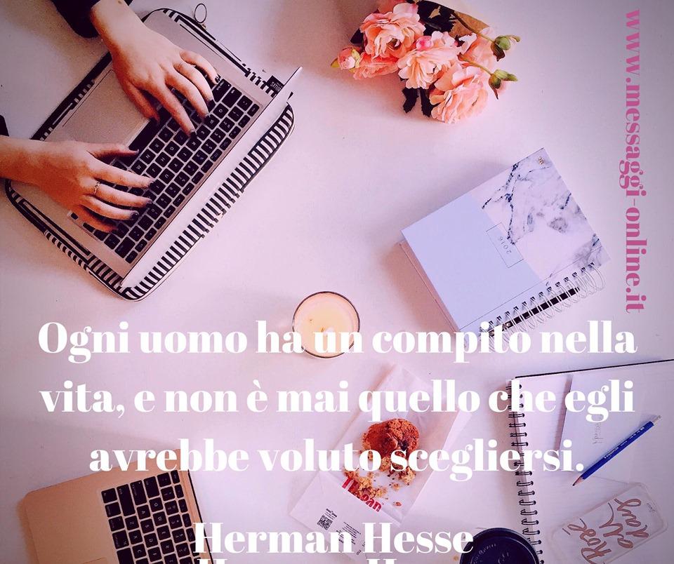 """Herman Hesse: """"Ogni uomo ha un compito nella vita, e non è mai quello che egli avrebbe voluto scegliersi""""."""