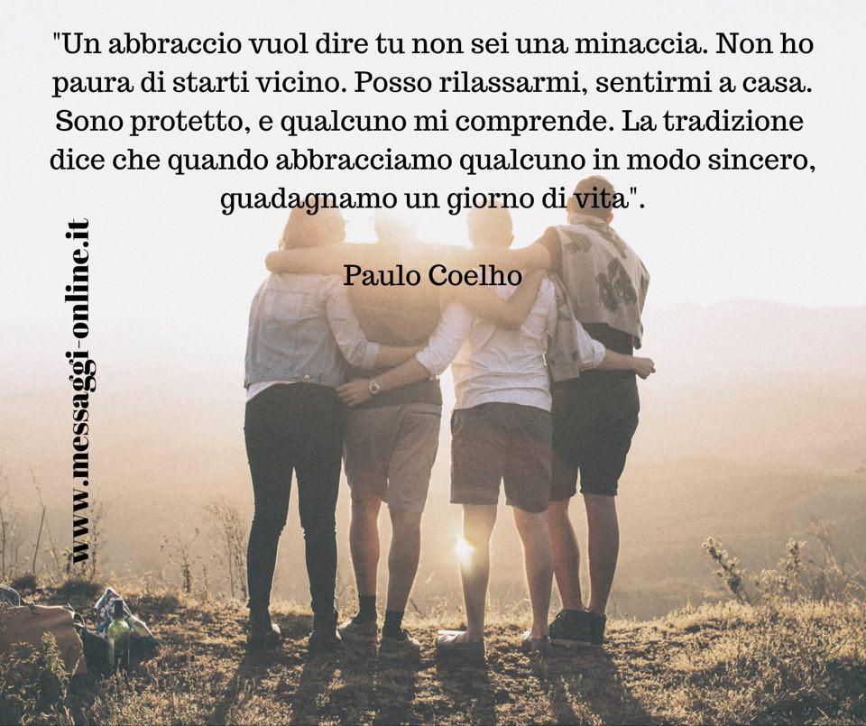 """Paulo Coelho: """"Un abbraccio vuol dire tu non sei una minaccia. Non ho paura di starti vicino. Posso rilassarmi, sentirmi a casa..."""""""