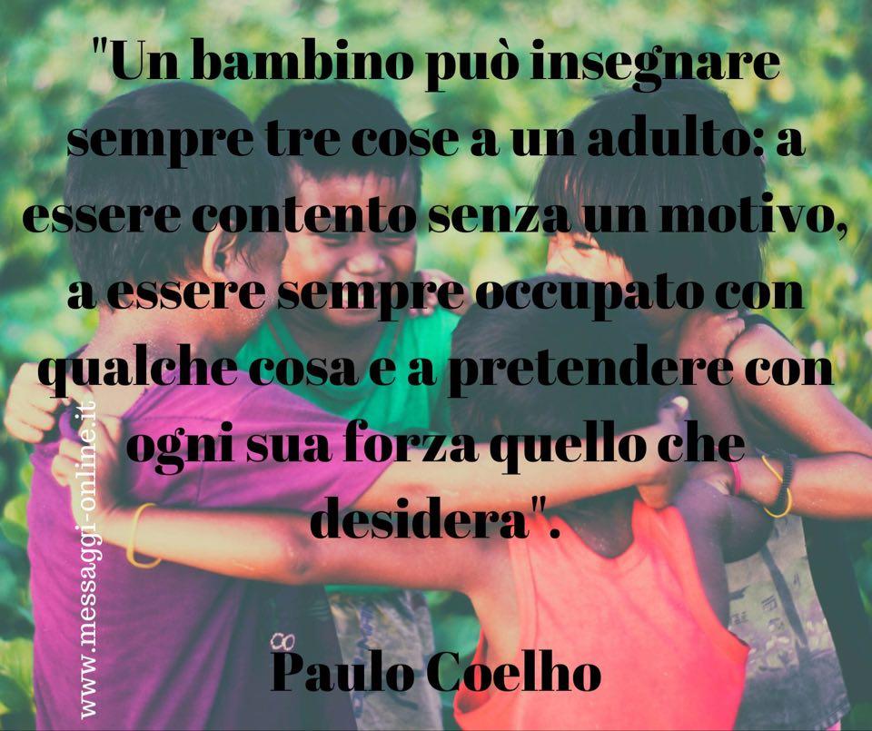 """""""Un bambino può insegnare sempre tre cose a un adulto: a essere contento senza un motivo, a essere sempre occupato con qualche cosa e a pretendere con ogni sua forza quello che desidera"""". Paulo Coelho"""