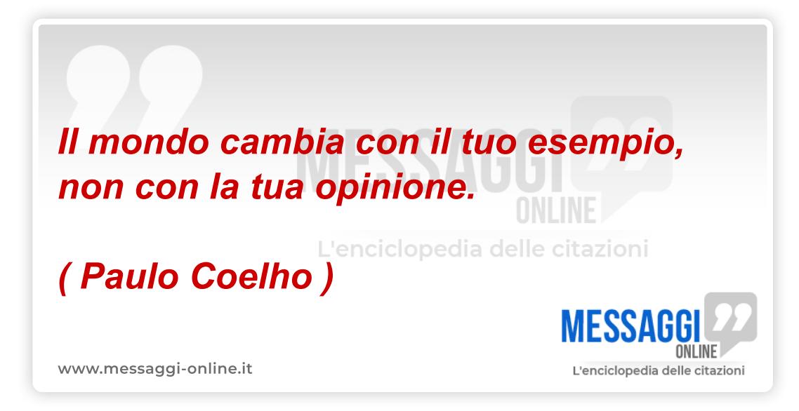 Il mondo cambia con il tuo esempio, non con la tua opinione. ( Paulo Coelho )