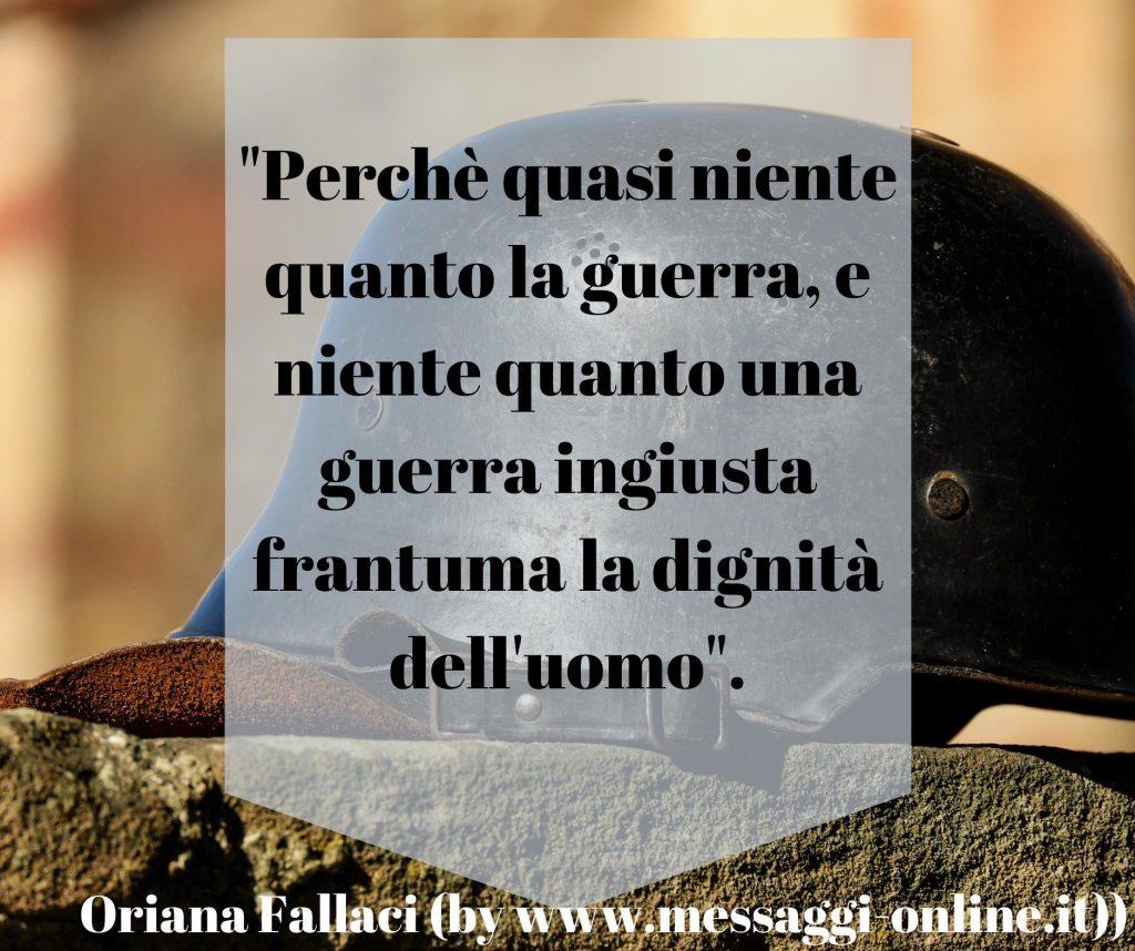 """""""Perchè quasi niente quanto la guerra e niente quanto una guerra ingiusta frantuma la dignità dell'uomo"""". Oriana Fallaci"""