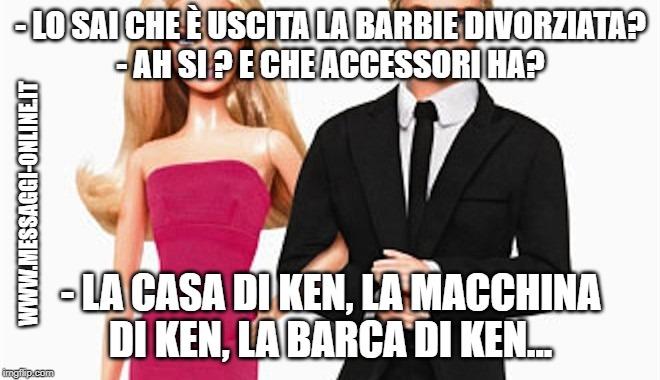 Lo sai che è uscita la Barbie divorziata? Ah si ? E che accessori ha? La casa di Ken, l'auto di Ken, la barca di Ken...