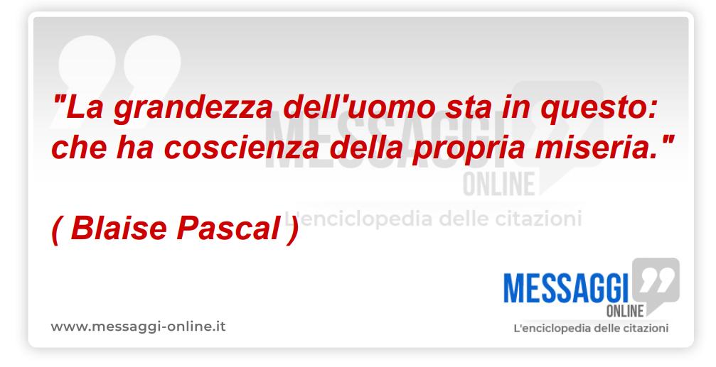 """""""La grandezza dell'uomo sta in questo: che ha coscienza della propria miseria."""" ( Blaise Pascal )"""