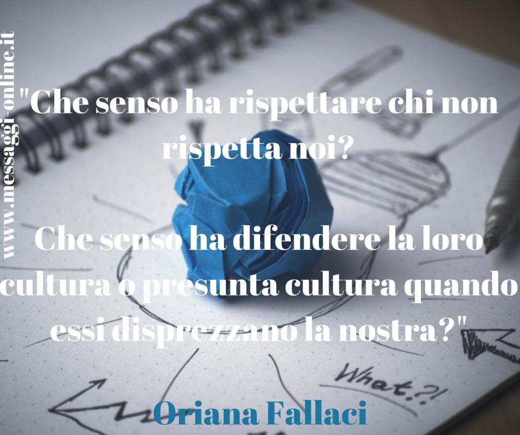 """""""Che senso ha rispettare chi non rispetta noi? Che senso ha difendere la loro cultura o presunta cultura quando essi disprezzano la nostra?"""" Oriana Fallaci"""