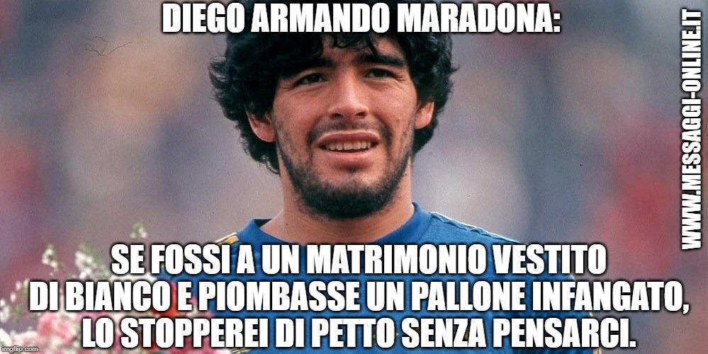 Diego Armando Maradona: Se fossi a un matrimonio vestito di bianco e piombasse un pallone infangato, lo stopperei di petto senza pensarci.