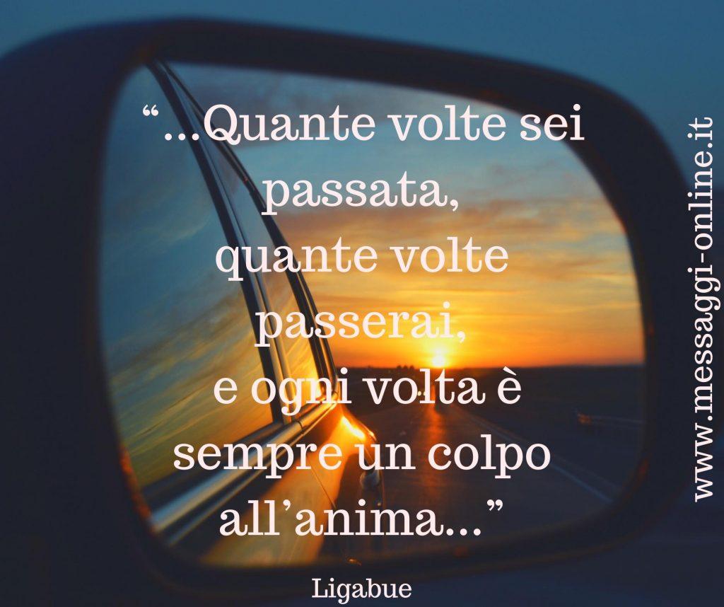 """Luciano Ligabue:""""Quante volte sei passata, quante volte passerai, e ogni volta è sempre un colpo all'anima""""."""