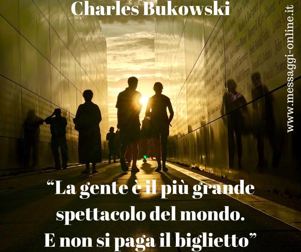 """Charles Bukowsky:""""La gente è il più grande spettacolo del mondo. E non si paga il biglietto""""."""