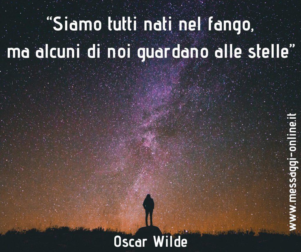 """Oscar Wilde:""""Siamo tutti nati nel fango, ma alcuni di noi guardano alle stelle""""."""