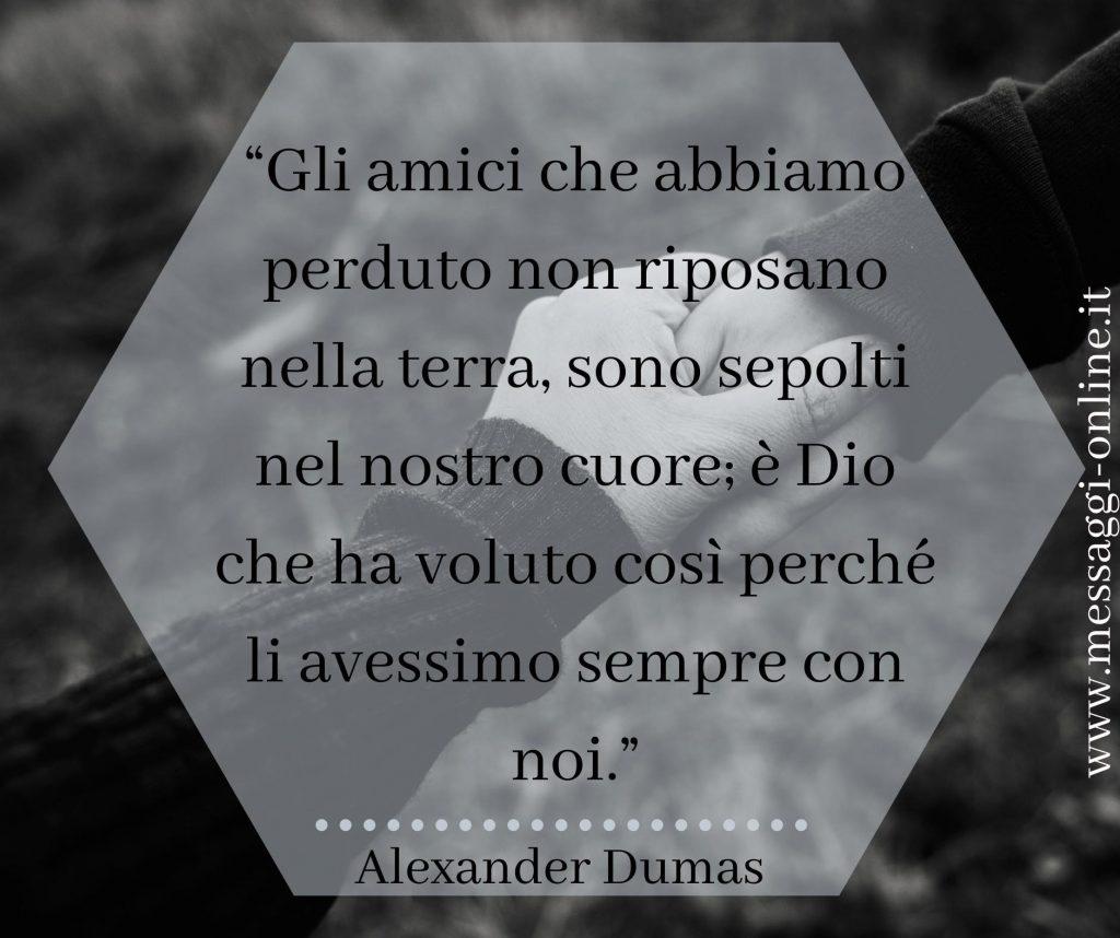 """Alexandre Dumas:"""" Gli amici che abbiamo perduto non riposano nella terra, sono sepolti nel nostro cuore; è Dio che ha voluto così, perchè li avessimo sempre con noi""""."""