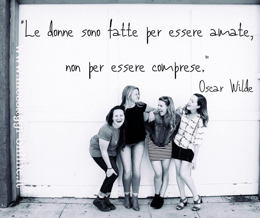 """Oscar Wilde:"""" Le donne sono fatte per essere amate, non per essere comprese"""""""