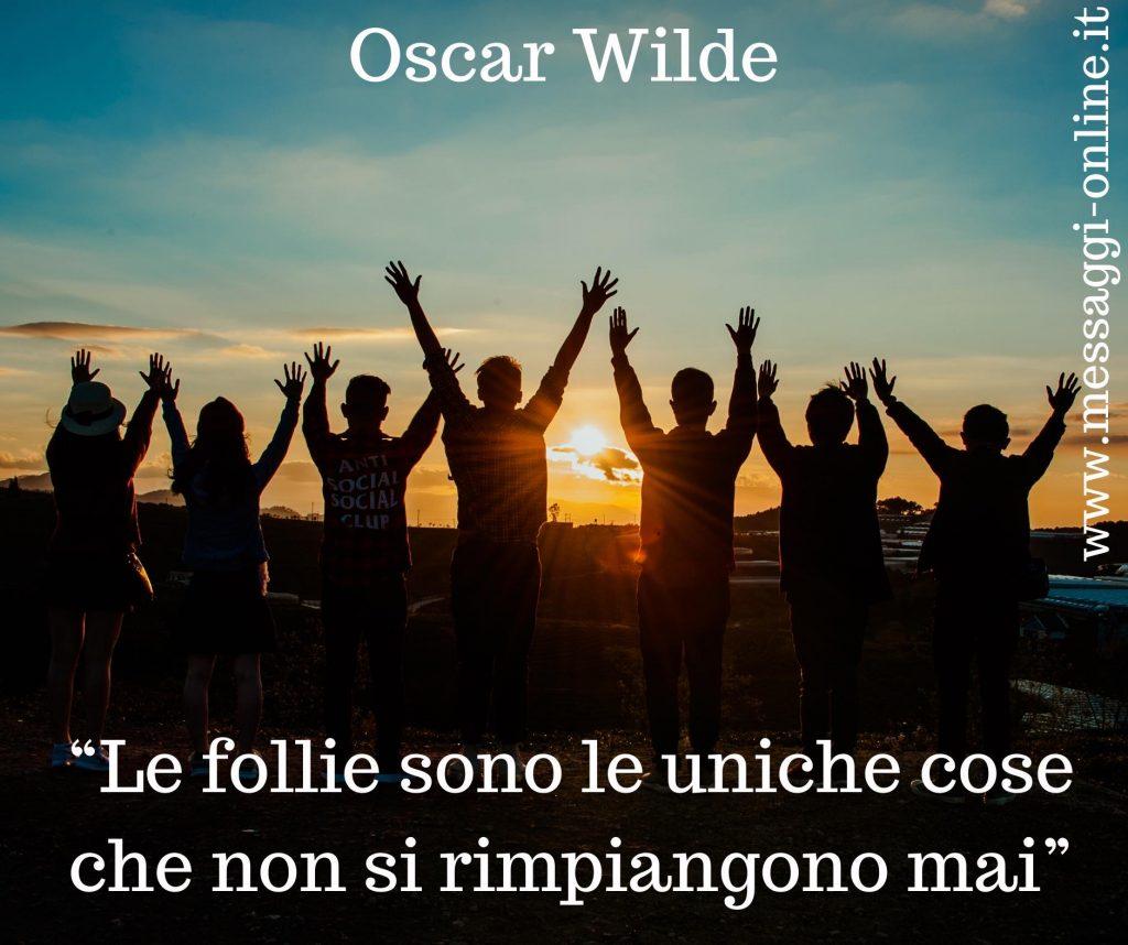 """Oscar Wilde:""""Le follie sono le uniche cose che non si rimpiangono mai""""."""