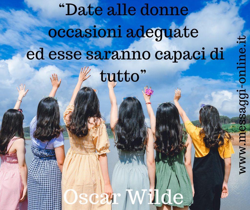 """Oscar Wilde:""""Date alle donne occasioni adeguate ed esse saranno capaci di tutto""""."""