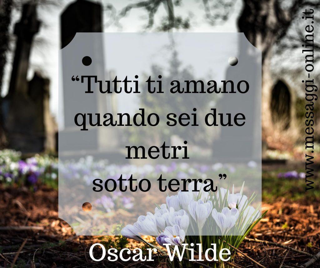 "Oscar Wilde:""Tutti ti amano quando sei due metri sotto terra""."