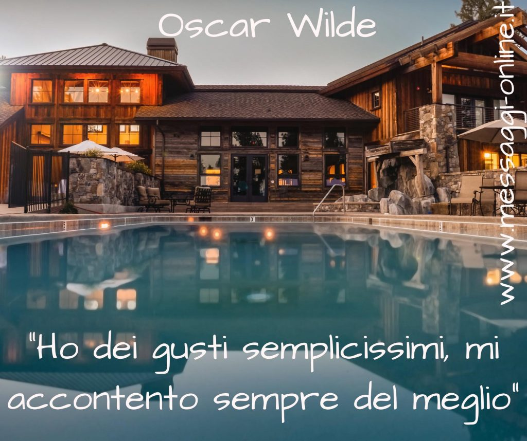 """Oscar Wilde:""""Ho dei gusti semplicissimi mi accontento sempre del meglio""""."""