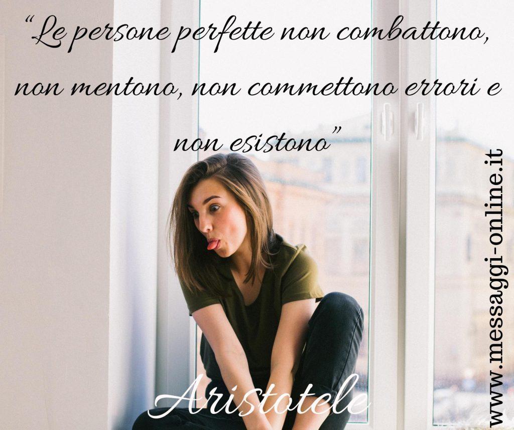 """Aristotele:""""Le persone perfette non combattono, non mentono, non comettono errori e non esistono""""."""