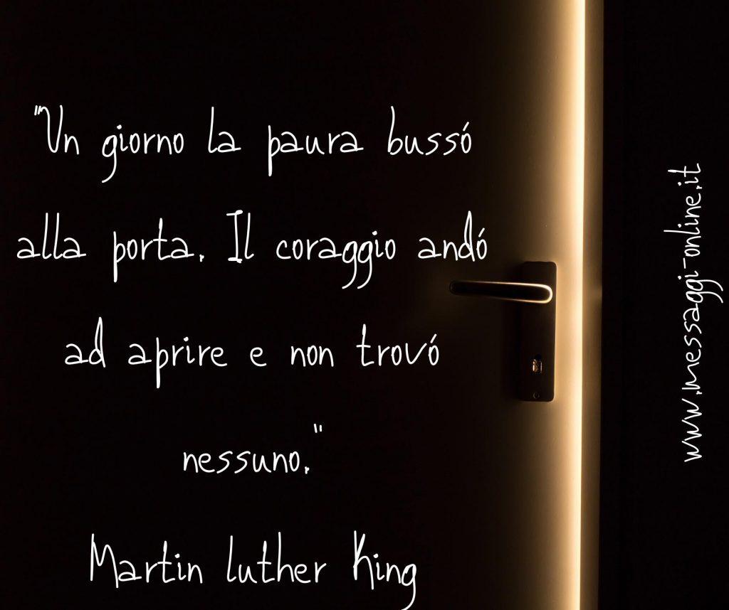 Un giorno la paura bussò alla porta. Il coraggio andò ad aprire e non trovò nessuno. (Martin Luther King)