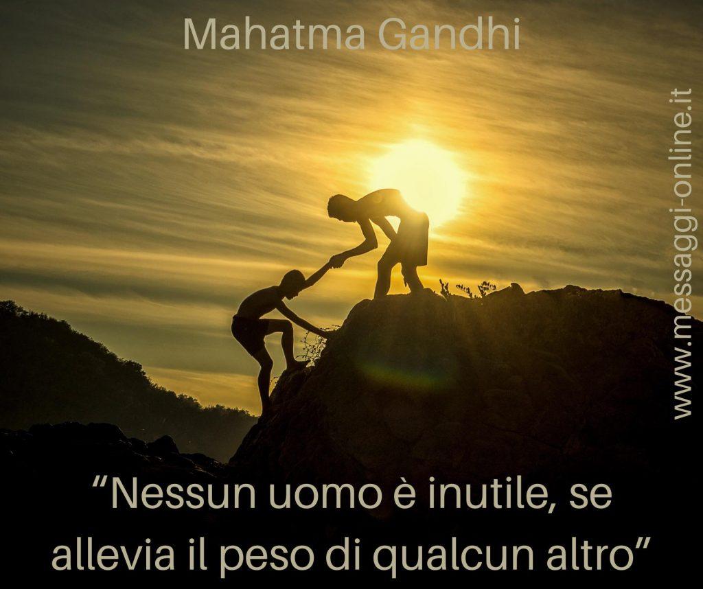 Nessun uomo è inutile, se allevia il peso di qualcun altro. ( Mahatma Gandhi )