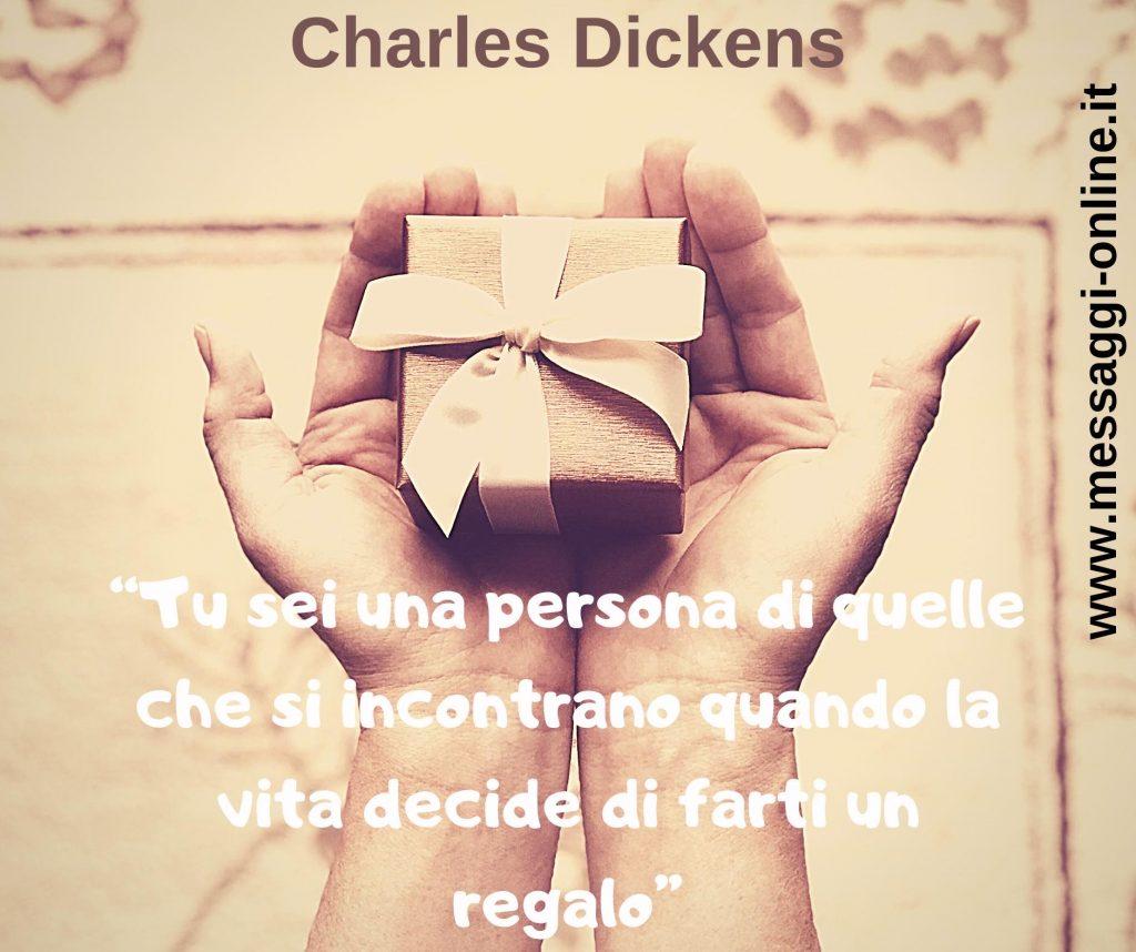"""Charles Dickens: """"Tu sei una persona di quelle che si incontrano quando la vita decide di farti un regalo""""."""