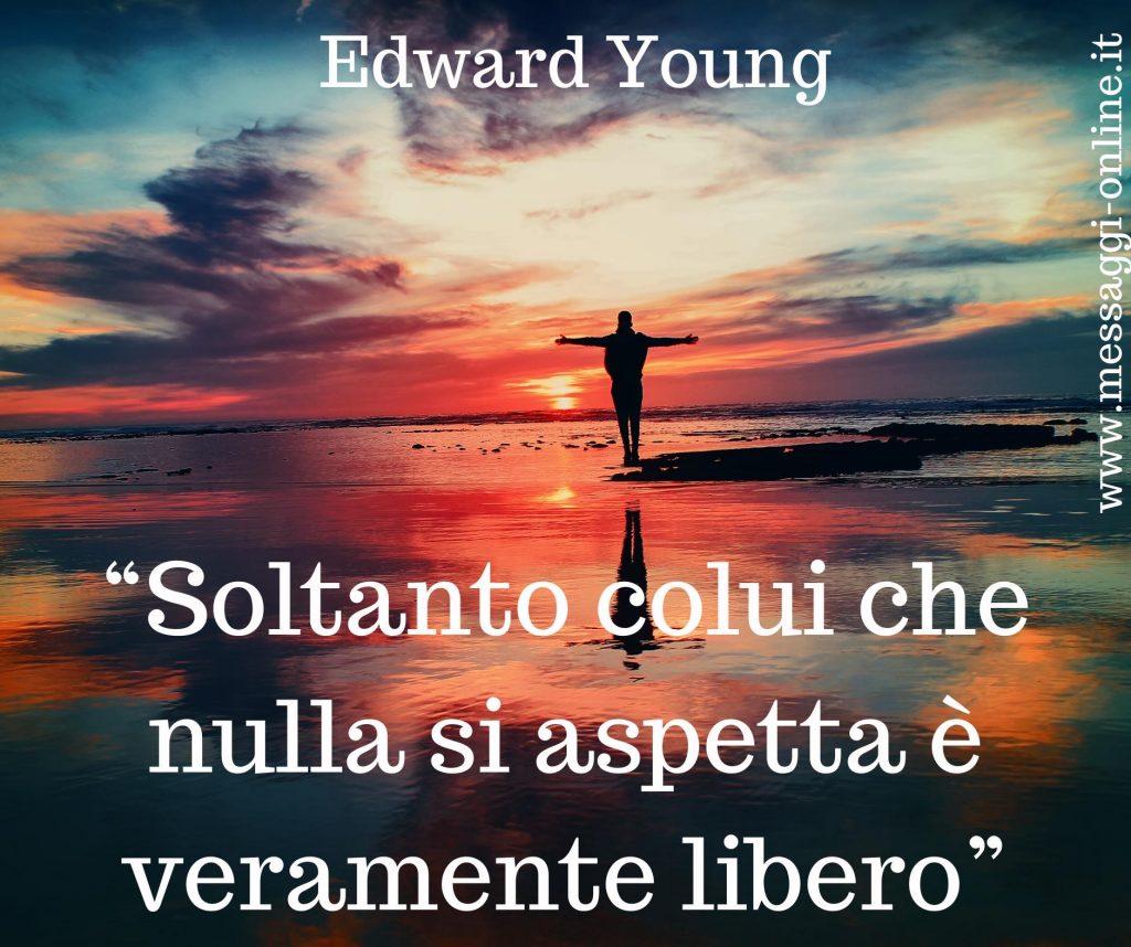 Soltanto colui che nulla si aspetta è veramente libero. ( Edward Young )