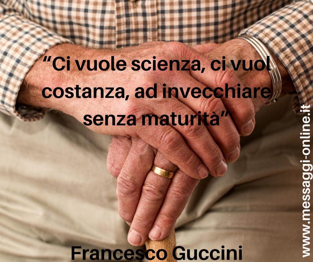 Ci vuole scienza, ci vuol costanza, ad invecchiare senza maturità. ( Francesco Guccini )