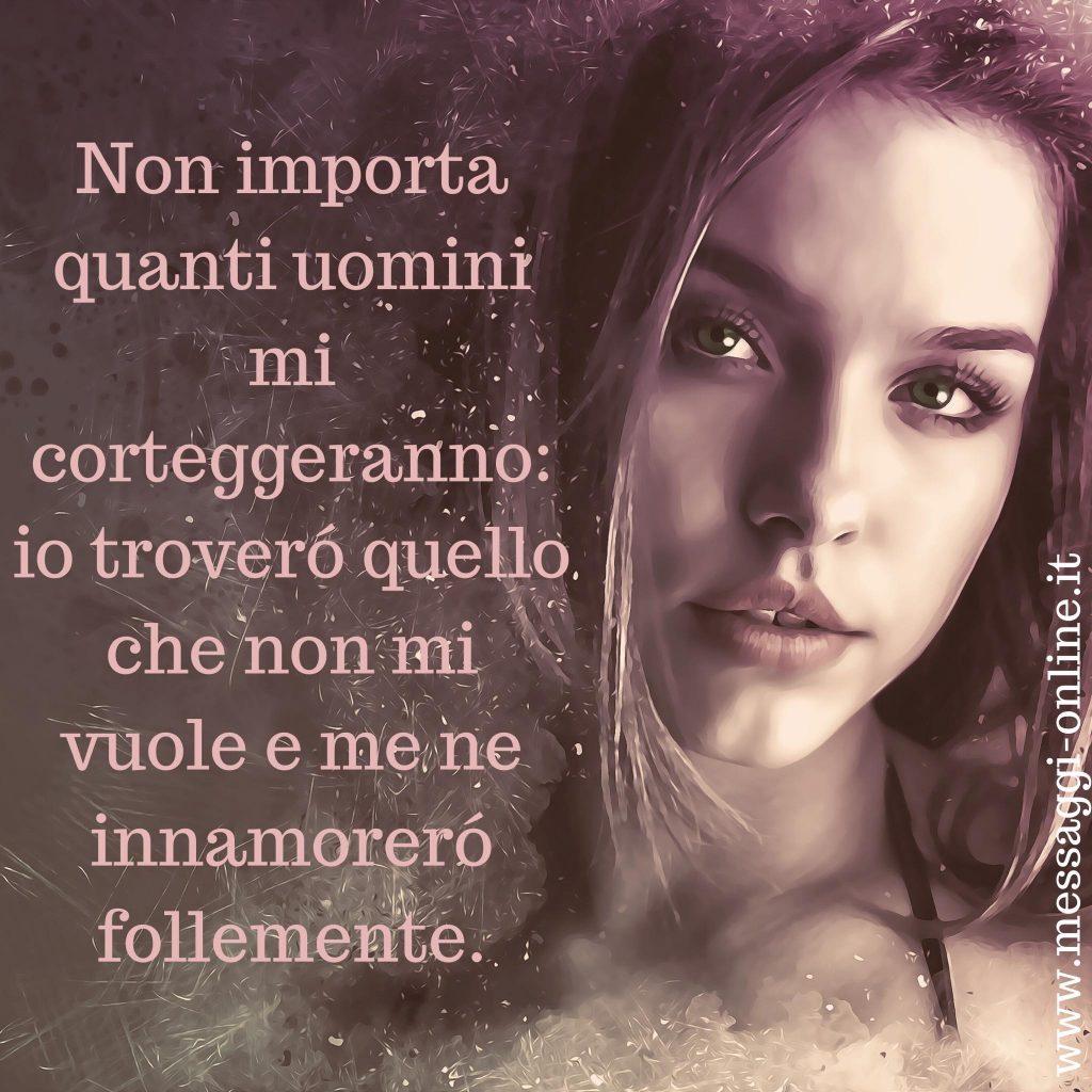 Non importa quanti uomini mi corteggeranno: io troverò quello che non mi vuole e me ne innamorerò follemente.