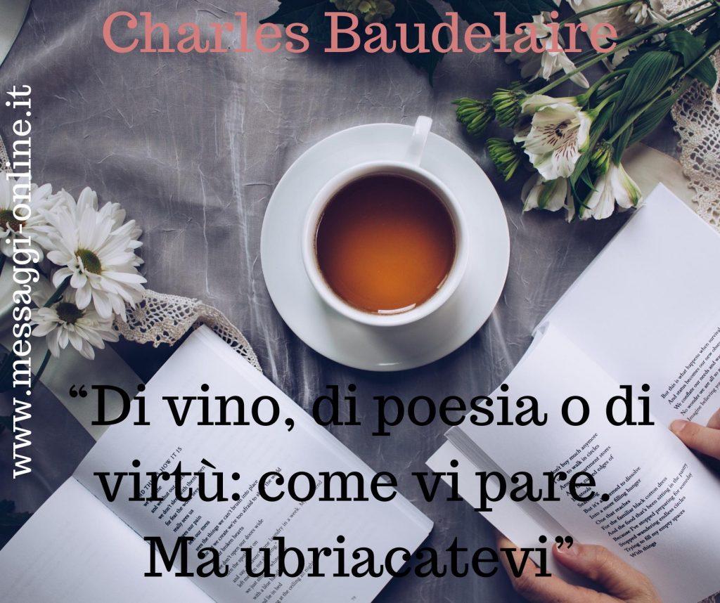 Di vino, di poesia o di virtù: come vi pare. Ma ubriacatevi. (Charles Baudelaire)