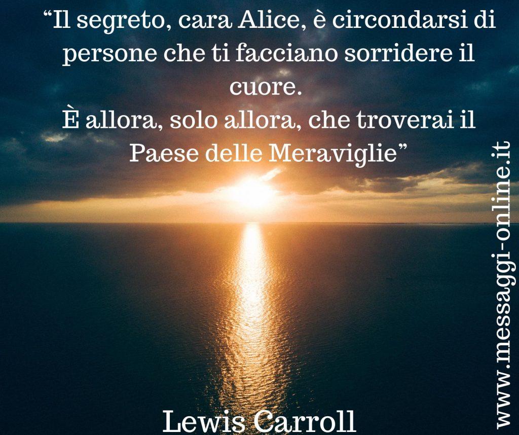 """Lewis Carroll: """"Il segreto, cara Alice, è circondarsi di persone che ti facciano sorridere il cuore. È allora, solo allora, che troverai il Paese delle Meraviglie""""."""