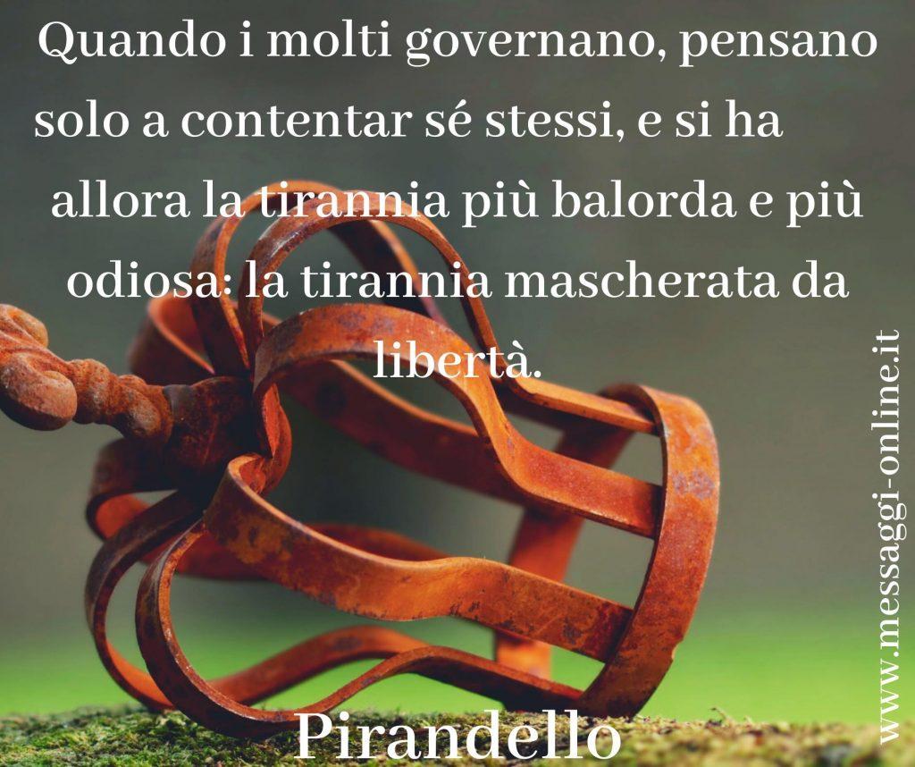 """Pirandello: """"Quando i molti governano, pensano solo a contentar sé stessi, e si ha allora la tirannia più balorda e più odiosa: la tirannia mascherata da libertà""""."""