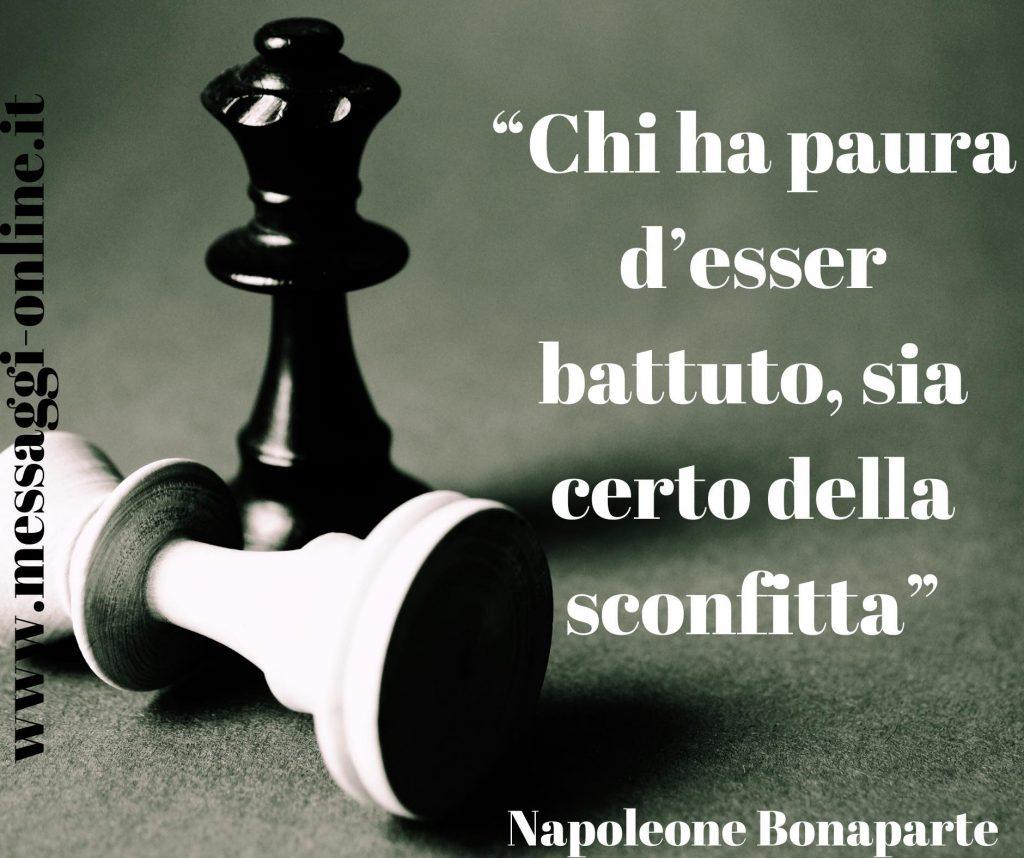 Chi ha paura d'esser battuto, sia certo della sconfitta. (Napoleone Bonaparte)